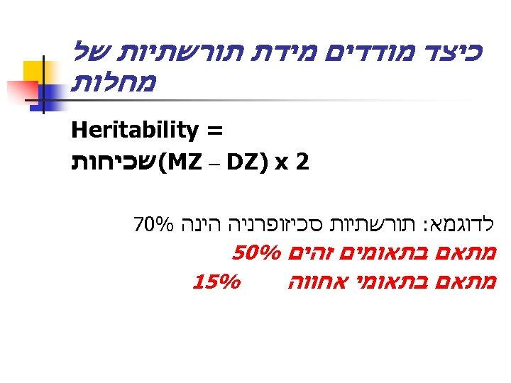 כיצד מודדים מידת תורשתיות של מחלות = Heritability 2 (MZ – DZ) x