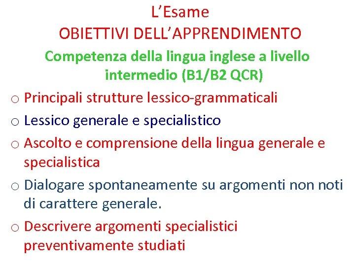 L'Esame OBIETTIVI DELL'APPRENDIMENTO Competenza della lingua inglese a livello intermedio (B 1/B 2 QCR)