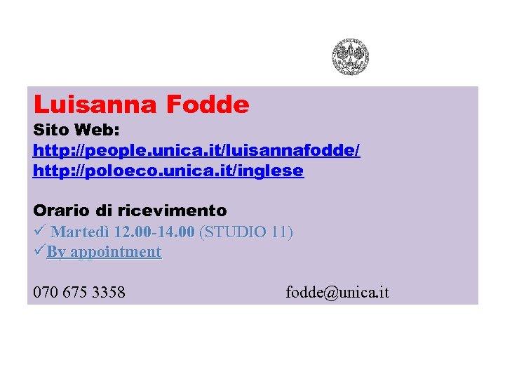 Luisanna Fodde Sito Web: http: //people. unica. it/luisannafodde/ http: //poloeco. unica. it/inglese Orario di