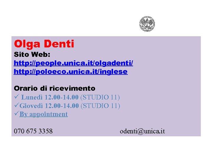Olga Denti Sito Web: http: //people. unica. it/olgadenti/ http: //poloeco. unica. it/inglese Orario di