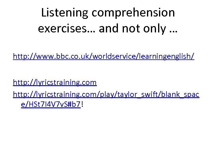 Listening comprehension exercises… and not only … http: //www. bbc. co. uk/worldservice/learningenglish/ http: //lyricstraining.
