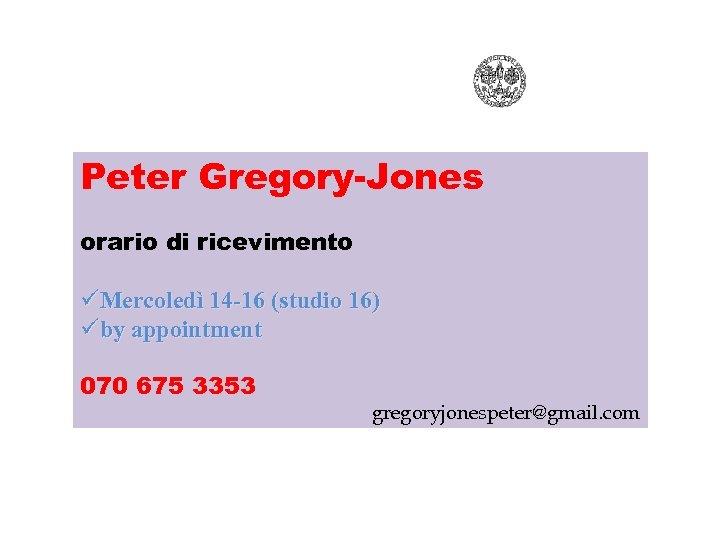 Peter Gregory-Jones orario di ricevimento üMercoledì 14 -16 (studio 16) üby appointment 070 675