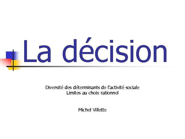 La décision Diversité des déterminants de l'activité sociale Limites au choix rationnel Michel Villette