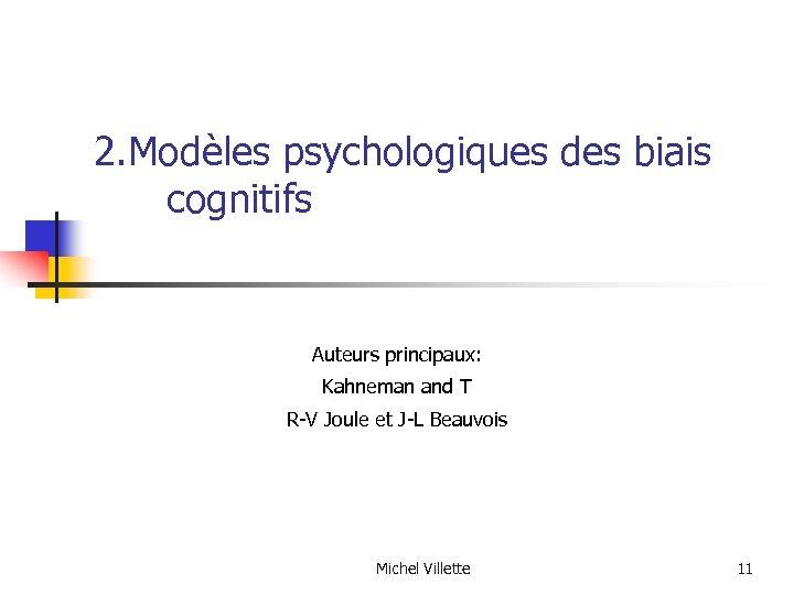 2. Modèles psychologiques des biais cognitifs Auteurs principaux: Kahneman and T R-V Joule et