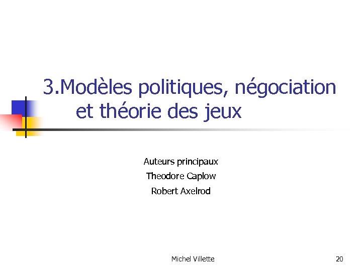 3. Modèles politiques, négociation et théorie des jeux Auteurs principaux Theodore Caplow Robert Axelrod