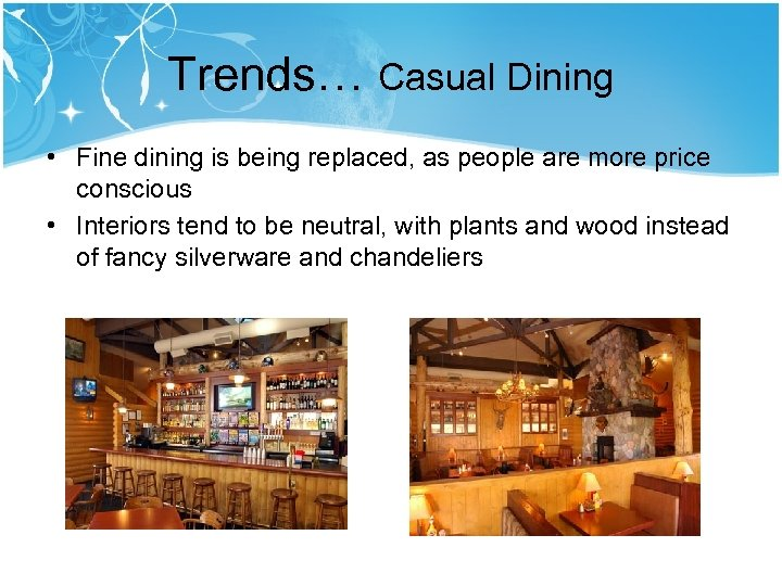 Trends… Casual Dining • Fine dining is being replaced, as people are more price