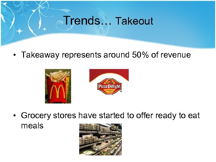 Trends… Takeout • Takeaway represents around 50% of revenue • Grocery stores have started