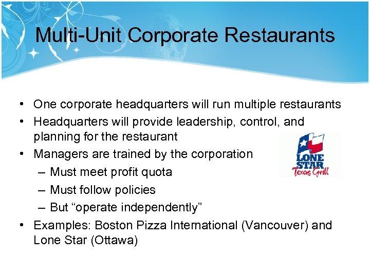 Multi-Unit Corporate Restaurants • One corporate headquarters will run multiple restaurants • Headquarters will