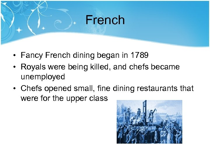 French • Fancy French dining began in 1789 • Royals were being killed, and