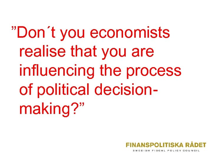 """Don´t you economists realise that you are influencing the process of political decisionmaking? """