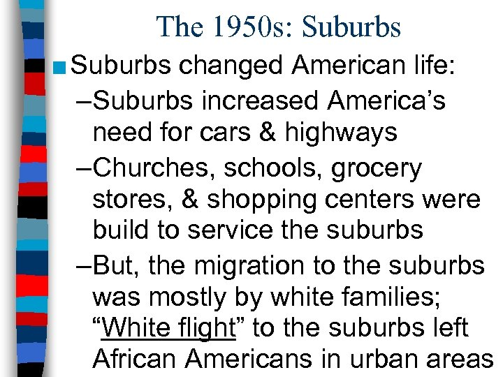 The 1950 s: Suburbs ■ Suburbs changed American life: –Suburbs increased America's need for