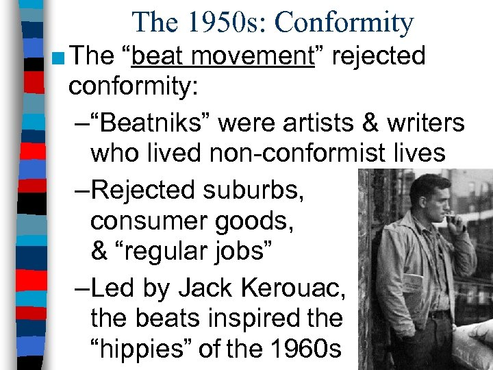 """The 1950 s: Conformity ■ The """"beat movement"""" rejected conformity: –""""Beatniks"""" were artists &"""