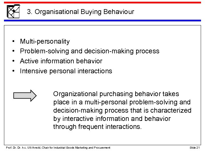 3. Organisational Buying Behaviour • • Multi-personality Problem-solving and decision-making process Active information behavior