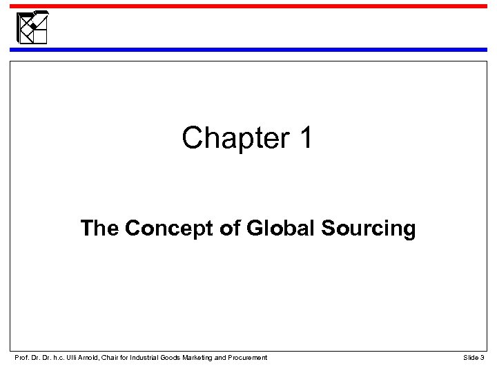 Chapter 1 The Concept of Global Sourcing Prof. Dr. h. c. Ulli Arnold, Chair