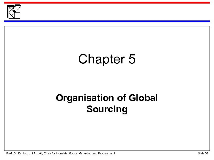 Chapter 5 Organisation of Global Sourcing Prof. Dr. h. c. Ulli Arnold, Chair for