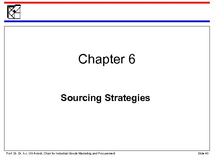 Chapter 6 Sourcing Strategies Prof. Dr. h. c. Ulli Arnold, Chair for Industrial Goods