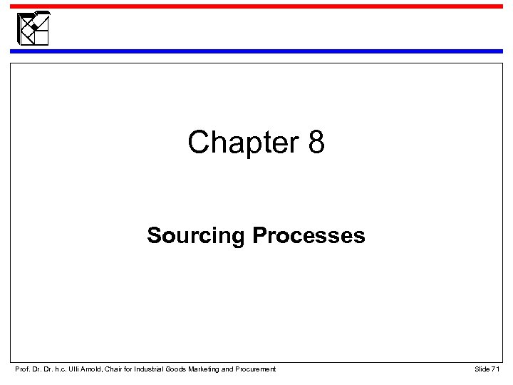 Chapter 8 Sourcing Processes Prof. Dr. h. c. Ulli Arnold, Chair for Industrial Goods