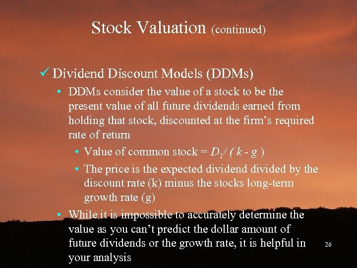 Stock Valuation (continued) ü Dividend Discount Models (DDMs) • DDMs consider the value of