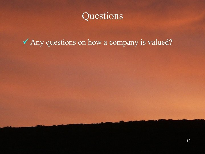 Questions ü Any questions on how a company is valued? 34