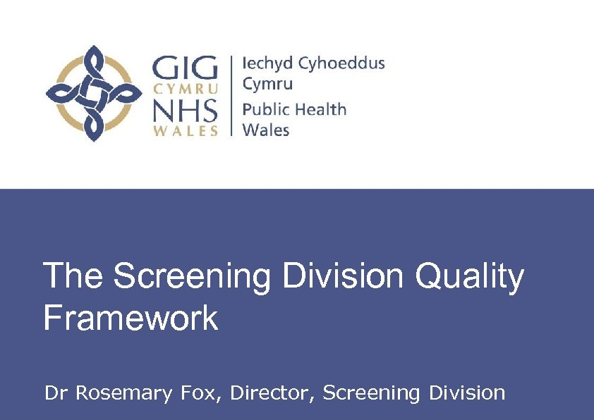 The Screening Division Quality Framework Dr Rosemary Fox, Director, Screening Division