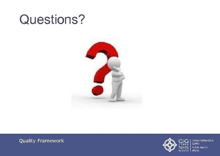 Questions? Quality Framework