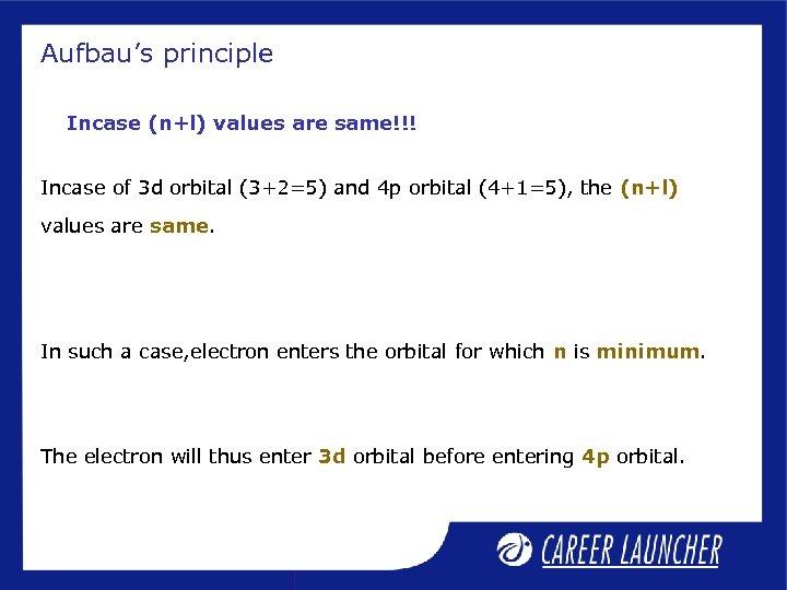 Aufbau's principle Incase (n+l) values are same!!! Incase of 3 d orbital (3+2=5) and