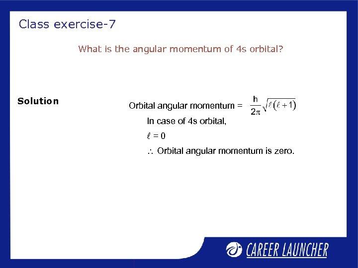 Class exercise-7 What is the angular momentum of 4 s orbital? Solution Orbital angular
