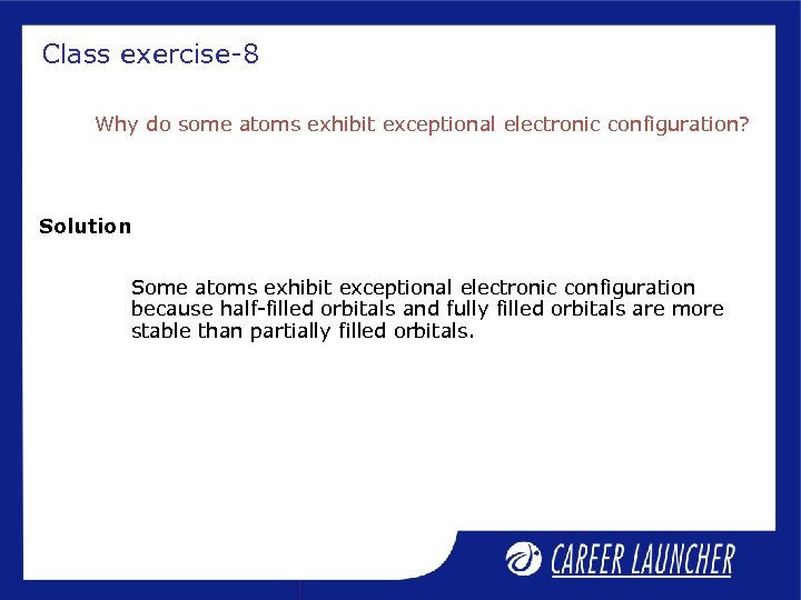 Class exercise-8 Why do some atoms exhibit exceptional electronic configuration? Solution Some atoms exhibit