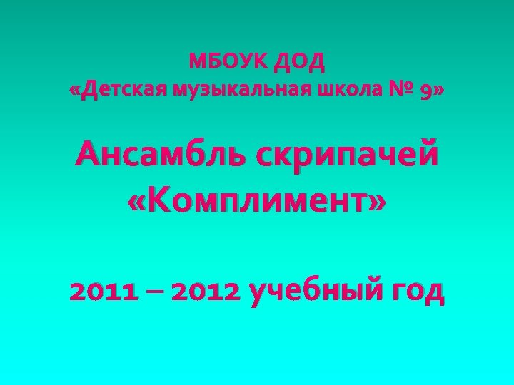 МБОУК ДОД «Детская музыкальная школа № 9» Ансамбль скрипачей «Комплимент» 2011 – 2012 учебный