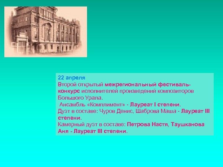 22 апреля Второй открытый межрегиональный фестивальконкурс исполнителей произведений композиторов Большого Урала. Ансамбль «Комплимент» -