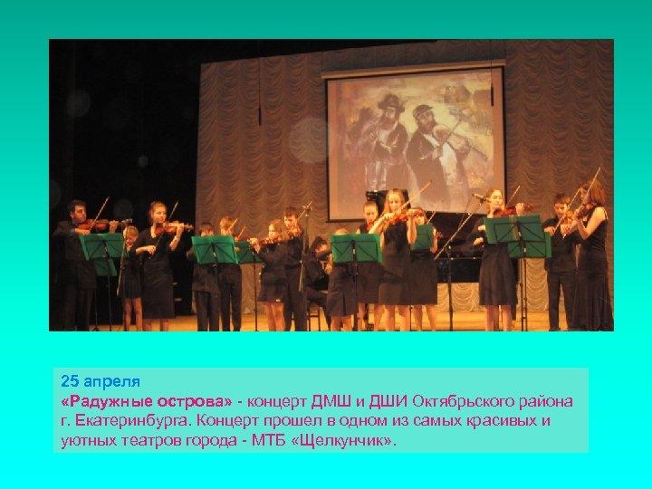 25 апреля «Радужные острова» - концерт ДМШ и ДШИ Октябрьского района г. Екатеринбурга. Концерт