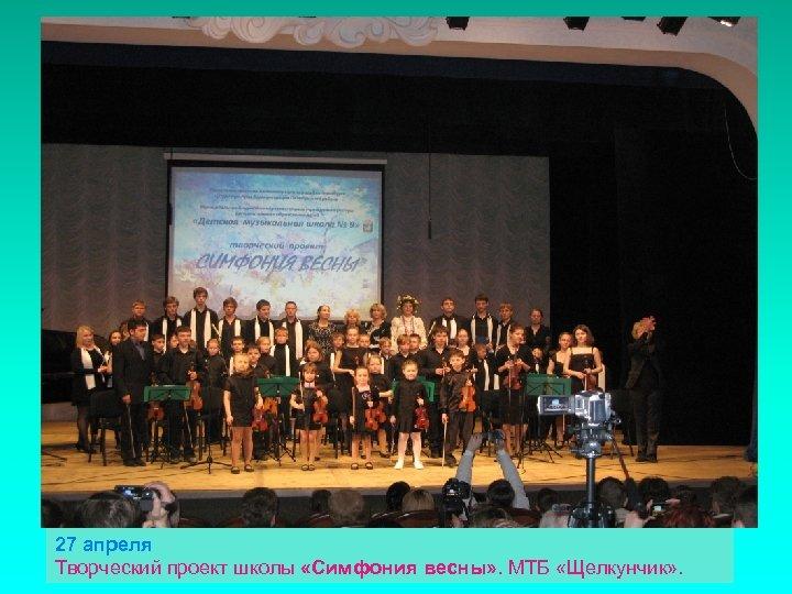 27 апреля Творческий проект школы «Симфония весны» . МТБ «Щелкунчик» .
