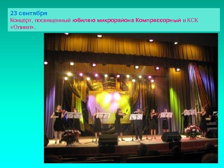 23 сентября Концерт, посвященный юбилею микрорайона Компрессорный в КСК «Олимп» .