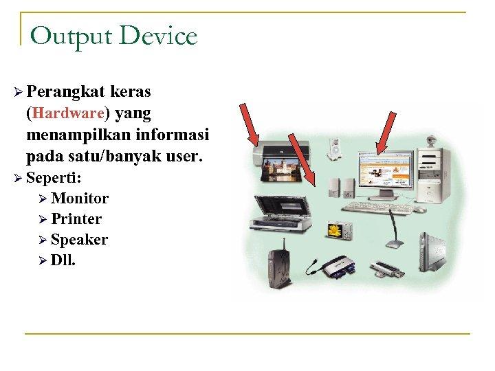 Output Device Ø Perangkat keras (Hardware) yang menampilkan informasi pada satu/banyak user. Ø Seperti: