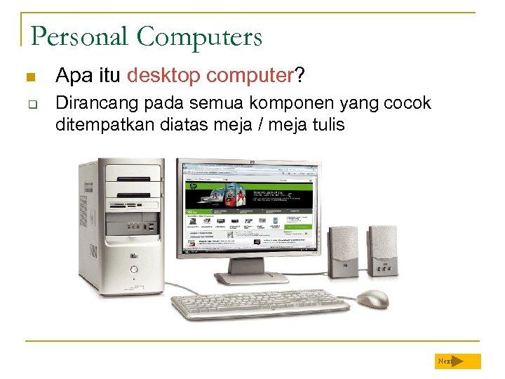 Personal Computers n q Apa itu desktop computer? Dirancang pada semua komponen yang cocok