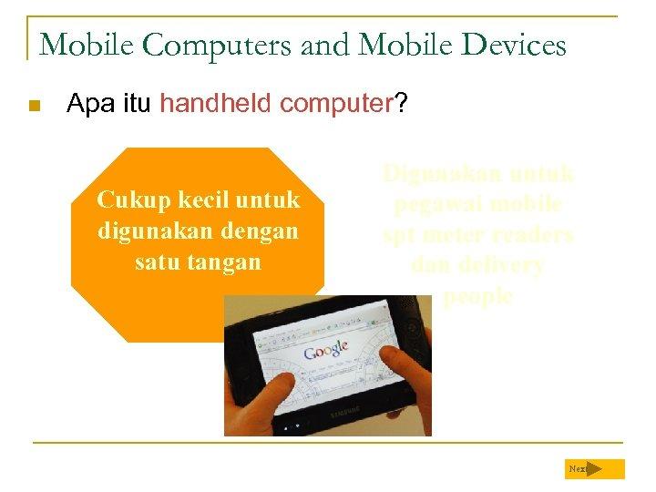 Mobile Computers and Mobile Devices n Apa itu handheld computer? Cukup kecil untuk digunakan