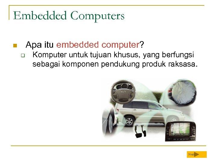 Embedded Computers Apa itu embedded computer? n q Komputer untuk tujuan khusus, yang berfungsi
