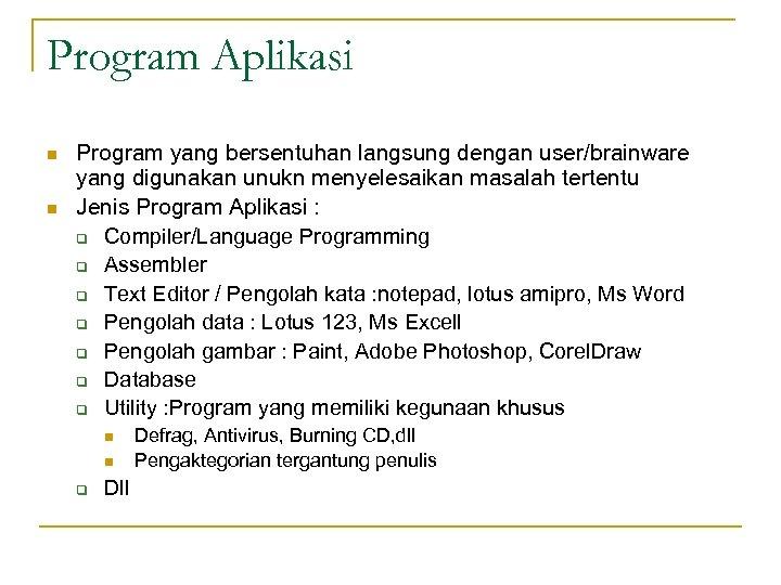 Program Aplikasi n n Program yang bersentuhan langsung dengan user/brainware yang digunakan unukn menyelesaikan