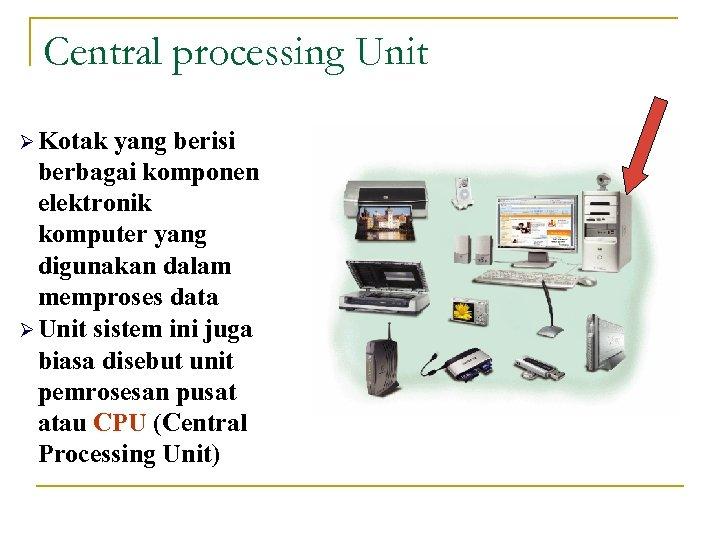 Central processing Unit Ø Kotak yang berisi berbagai komponen elektronik komputer yang digunakan dalam