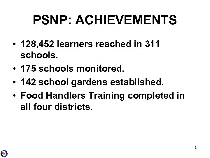 PSNP: ACHIEVEMENTS • 128, 452 learners reached in 311 schools. • 175 schools monitored.