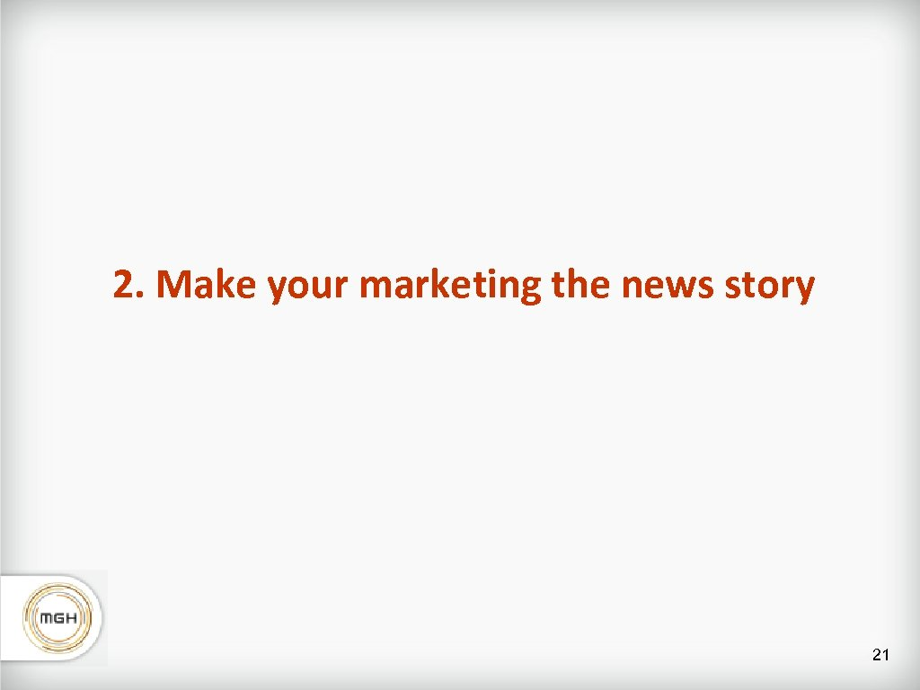 2. Make your marketing the news story 21