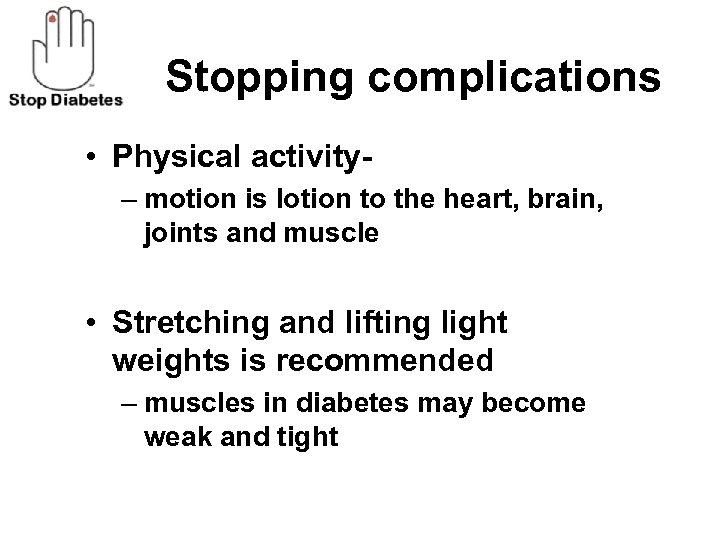 Stopping complications • Physical activity– motion is lotion to the heart, brain, joints and