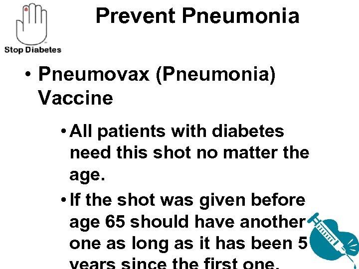 Prevent Pneumonia • Pneumovax (Pneumonia) Vaccine • All patients with diabetes need this shot