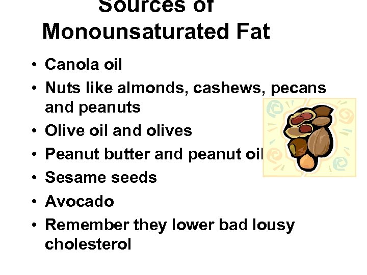 Sources of Monounsaturated Fat • Canola oil • Nuts like almonds, cashews, pecans and