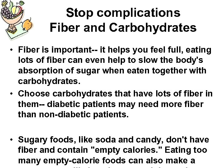 Stop complications Fiber and Carbohydrates • Fiber is important-- it helps you feel full,