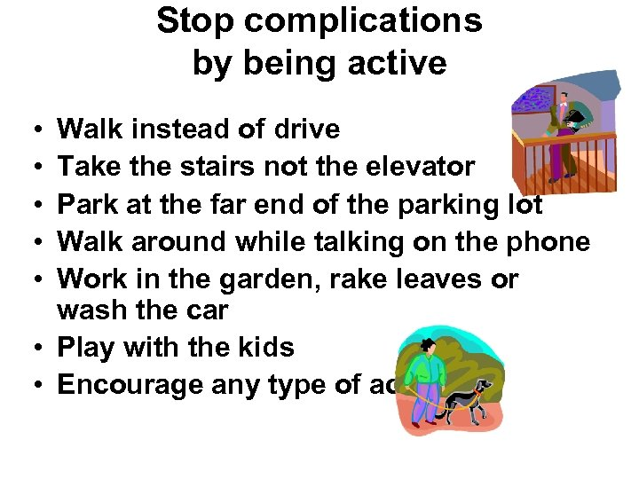 • • • Stop complications by being active Walk instead of drive Take