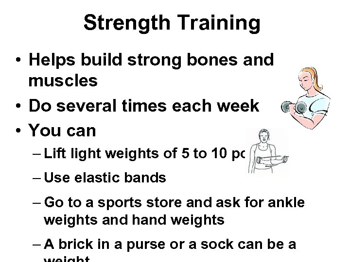 Strength Training • Helps build strong bones and muscles • Do several times each