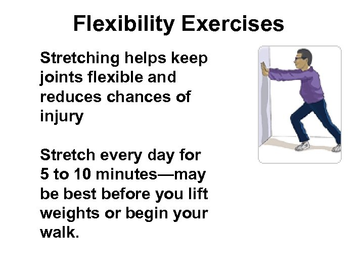 Flexibility Exercises Stretching helps keep joints flexible and reduces chances of injury Stretch every