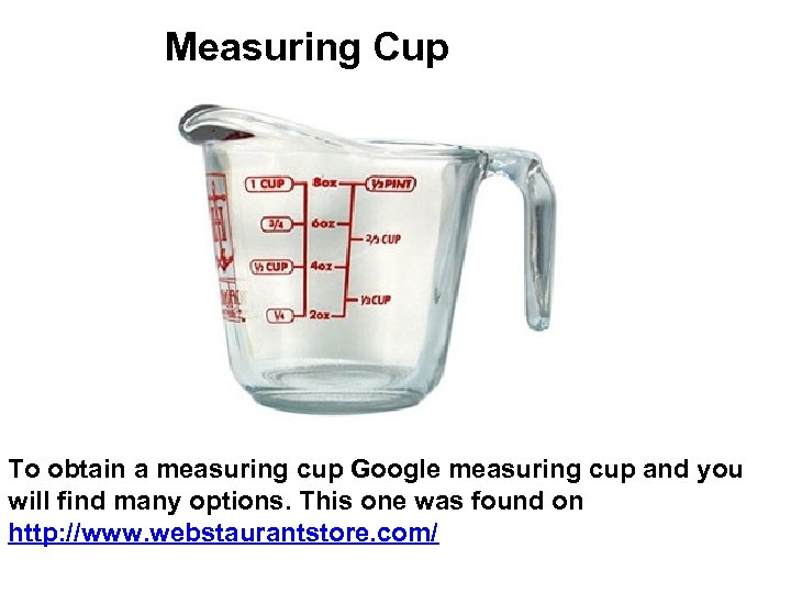 Measuring Cup To obtain a measuring cup Google measuring cup and you will find