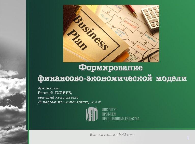 Формирование финансово-экономической модели Докладчик: Евгений ГУЛЯЕВ, ведущий консультант Департамента консалтинга, к. э. н. 1